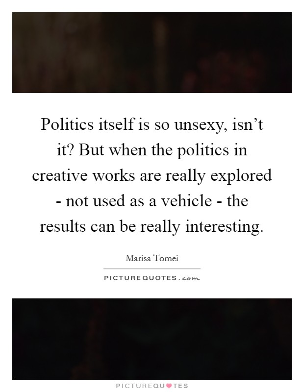 Politics itself is so unsexy, isn't it? But when the politics in creative works are really explored - not used as a vehicle - the results can be really interesting Picture Quote #1