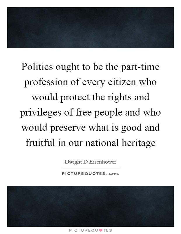 Politics ought to be the part-time profession of every citizen who would protect the rights and privileges of free people and who would preserve what is good and fruitful in our national heritage Picture Quote #1