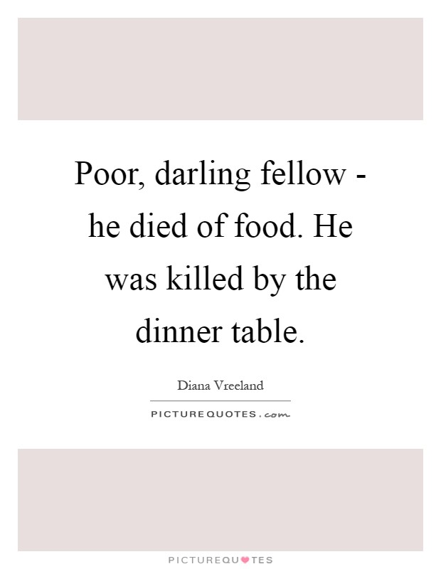 Poor, darling fellow - he died of food. He was killed by the dinner table Picture Quote #1