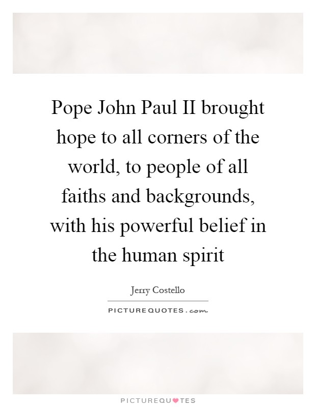 Pope John Paul II brought hope to all corners of the world, to people of all faiths and backgrounds, with his powerful belief in the human spirit Picture Quote #1
