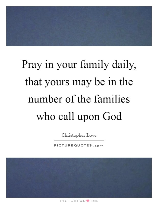 Pray in your family daily, that yours may be in the number of the families who call upon God Picture Quote #1