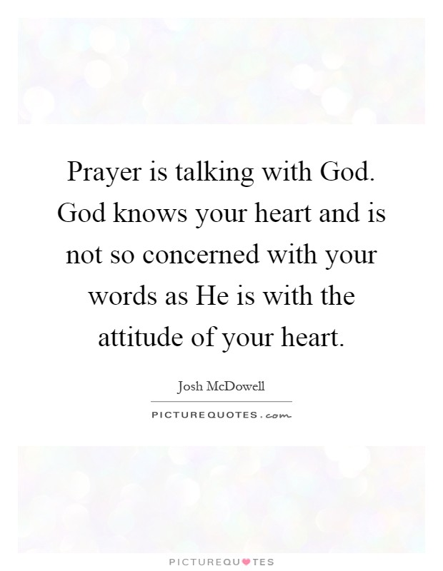 Prayer is talking with God. God knows your heart and is not so concerned with your words as He is with the attitude of your heart Picture Quote #1
