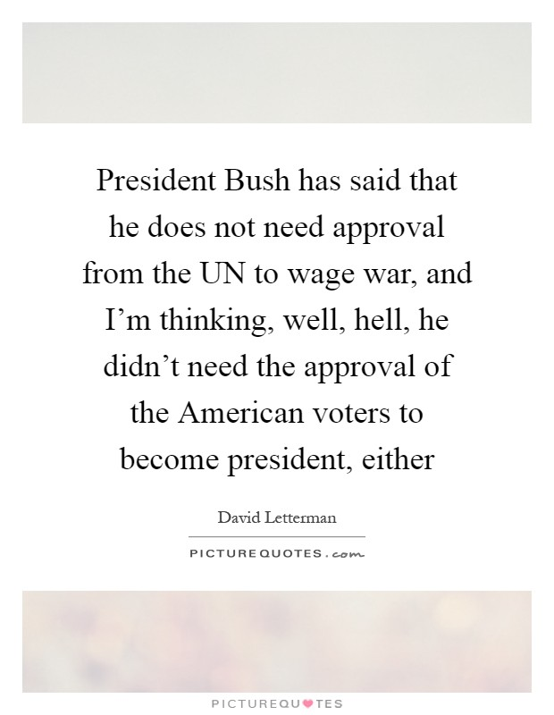 President Bush has said that he does not need approval from the UN to wage war, and I'm thinking, well, hell, he didn't need the approval of the American voters to become president, either Picture Quote #1