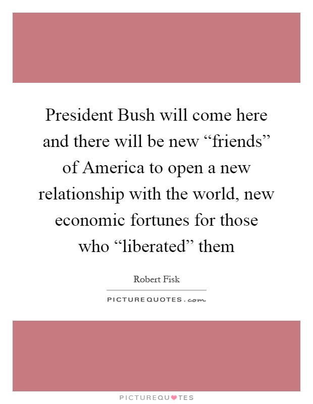 "President Bush will come here and there will be new ""friends"" of America to open a new relationship with the world, new economic fortunes for those who ""liberated"" them Picture Quote #1"