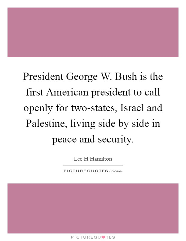 President George W. Bush is the first American president to call openly for two-states, Israel and Palestine, living side by side in peace and security Picture Quote #1