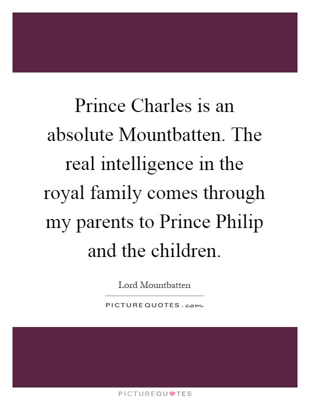 Prince Charles is an absolute Mountbatten. The real intelligence in the royal family comes through my parents to Prince Philip and the children Picture Quote #1