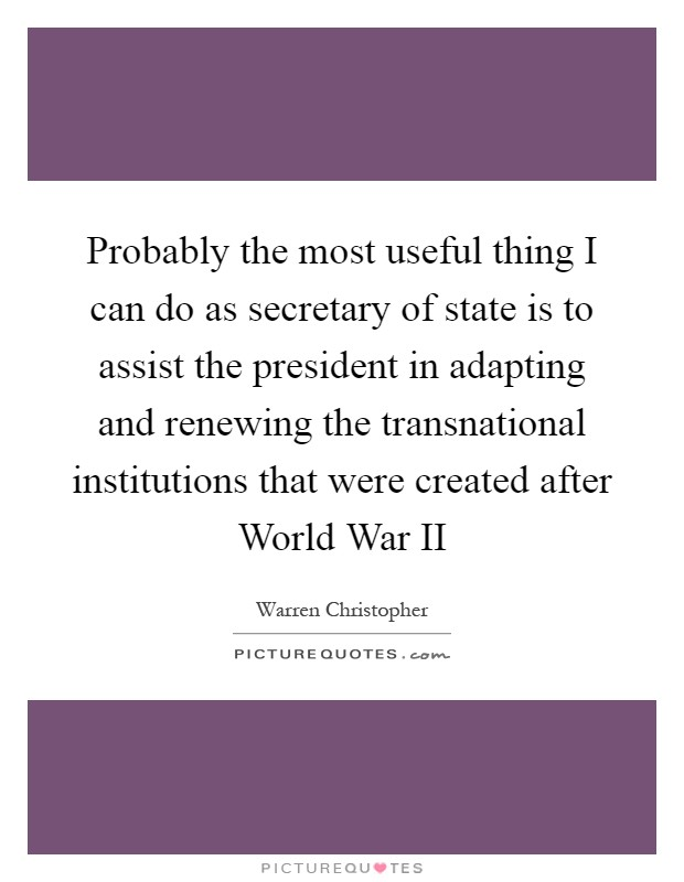 Probably the most useful thing I can do as secretary of state is to assist the president in adapting and renewing the transnational institutions that were created after World War II Picture Quote #1