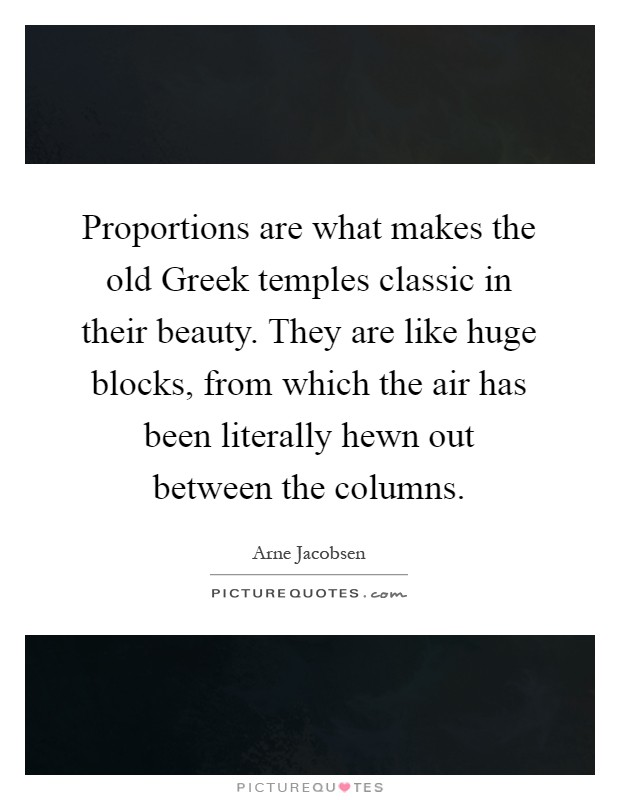 Proportions are what makes the old Greek temples classic in their beauty. They are like huge blocks, from which the air has been literally hewn out between the columns Picture Quote #1