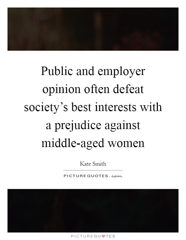 Public and employer opinion often defeat society's best interests with a prejudice against middle-aged women Picture Quote #1