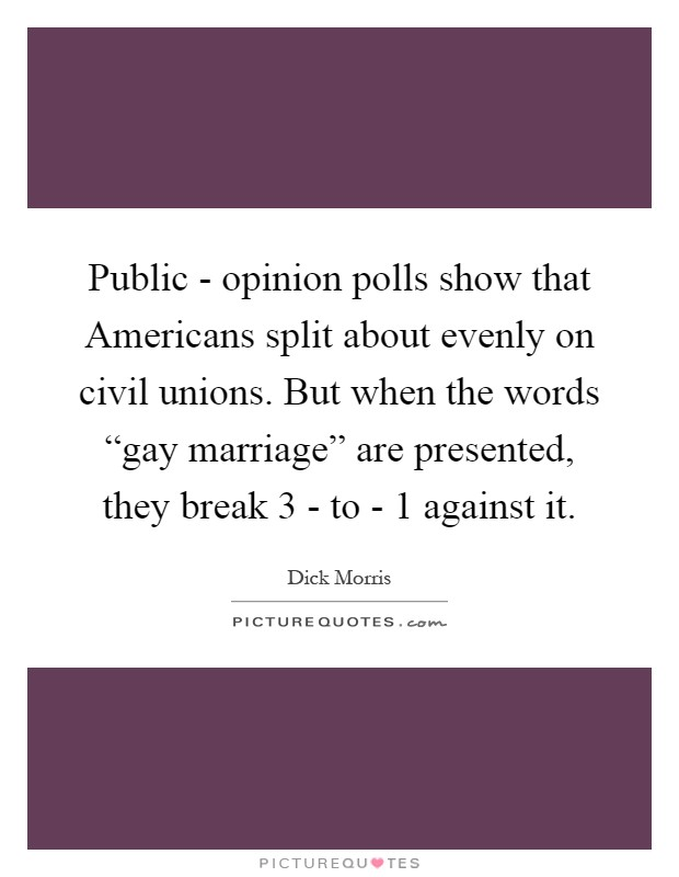 "Public - opinion polls show that Americans split about evenly on civil unions. But when the words ""gay marriage"" are presented, they break 3 - to - 1 against it Picture Quote #1"