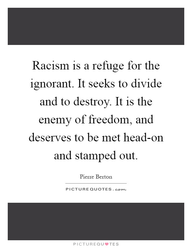 Racism is a refuge for the ignorant. It seeks to divide and to destroy. It is the enemy of freedom, and deserves to be met head-on and stamped out Picture Quote #1