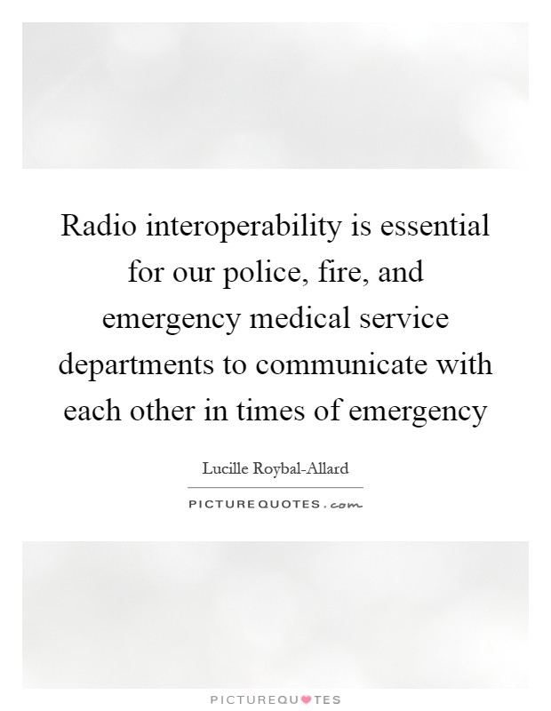Radio interoperability is essential for our police, fire, and emergency medical service departments to communicate with each other in times of emergency Picture Quote #1