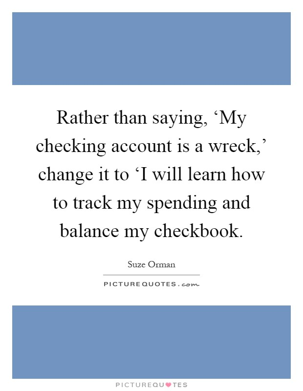 Rather than saying, 'My checking account is a wreck,' change it to 'I will learn how to track my spending and balance my checkbook Picture Quote #1