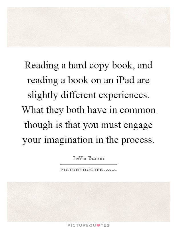 Reading a hard copy book, and reading a book on an iPad are slightly different experiences. What they both have in common though is that you must engage your imagination in the process Picture Quote #1