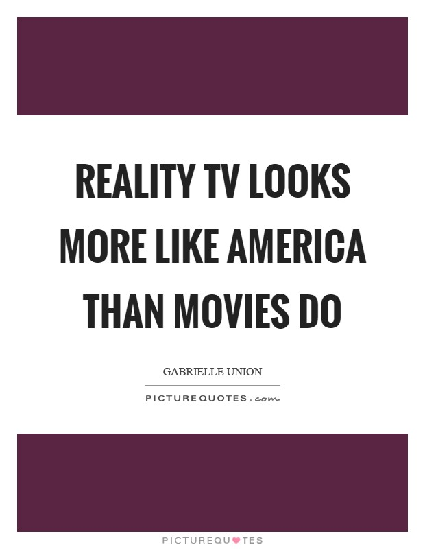 Reality TV looks more like America than movies do Picture Quote #1