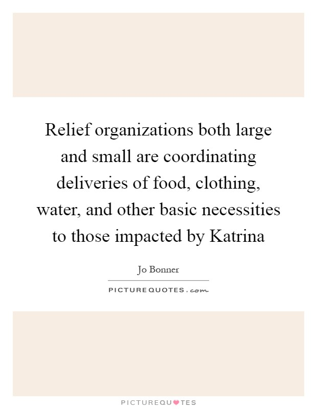 Relief organizations both large and small are coordinating deliveries of food, clothing, water, and other basic necessities to those impacted by Katrina Picture Quote #1
