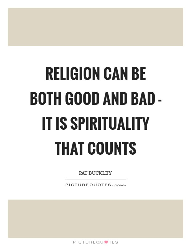Religion can be both good and bad - it is spirituality that counts Picture Quote #1