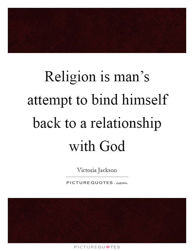 Religion is man's attempt to bind himself back to a relationship with God Picture Quote #1