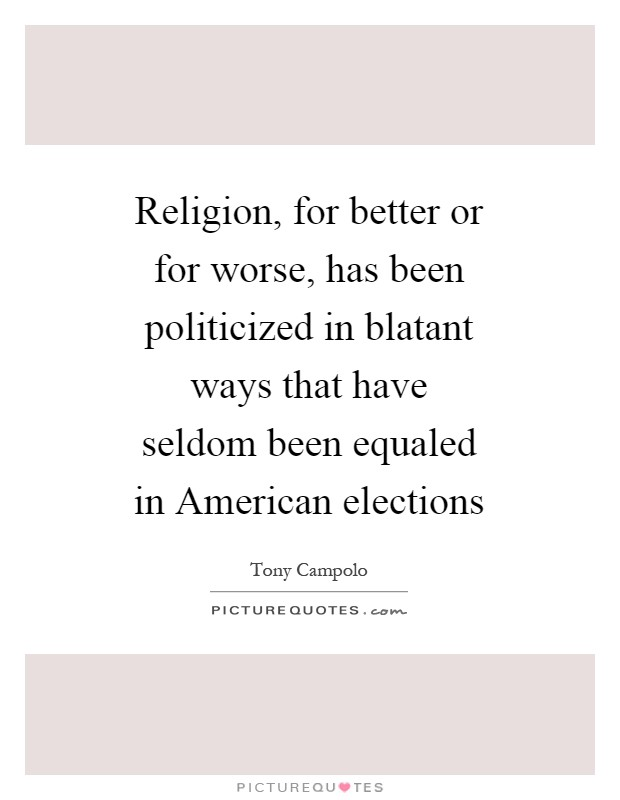 Religion, for better or for worse, has been politicized in blatant ways that have seldom been equaled in American elections Picture Quote #1