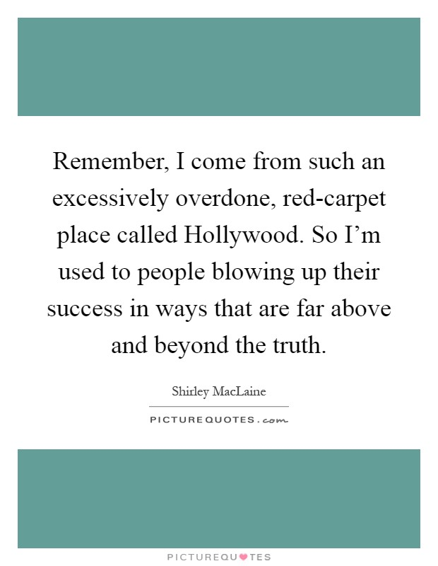 Remember, I come from such an excessively overdone, red-carpet place called Hollywood. So I'm used to people blowing up their success in ways that are far above and beyond the truth Picture Quote #1