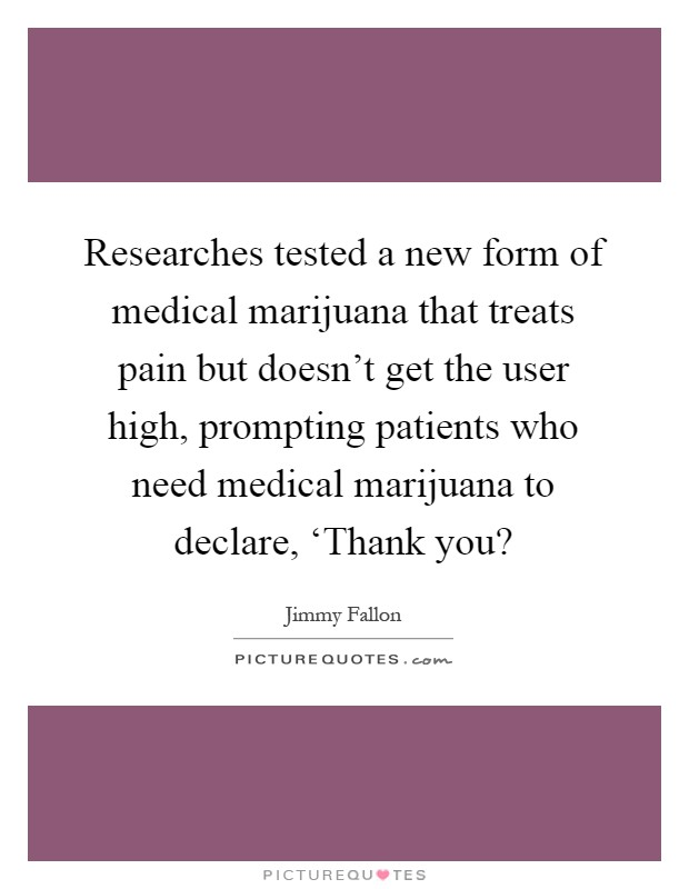 Researches tested a new form of medical marijuana that treats pain but doesn't get the user high, prompting patients who need medical marijuana to declare, 'Thank you? Picture Quote #1