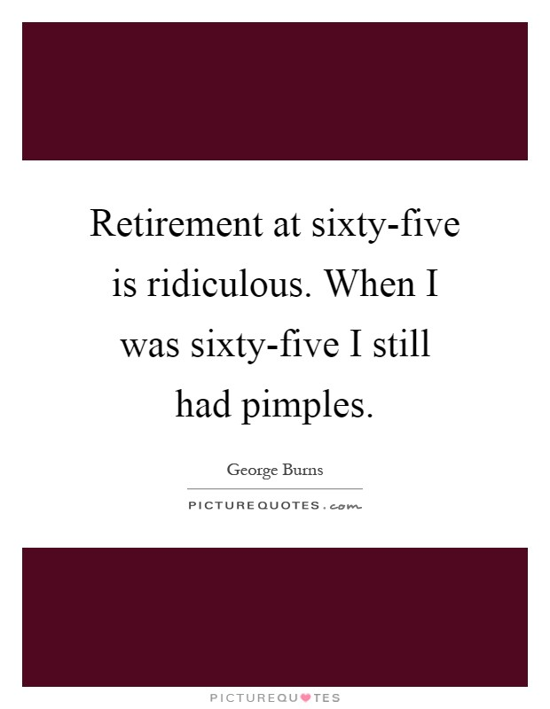 Retirement at sixty-five is ridiculous. When I was sixty-five I still had pimples Picture Quote #1