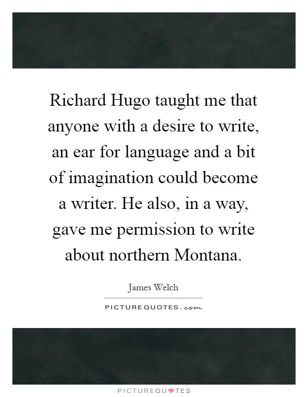 Richard Hugo taught me that anyone with a desire to write, an ear for language and a bit of imagination could become a writer. He also, in a way, gave me permission to write about northern Montana Picture Quote #1