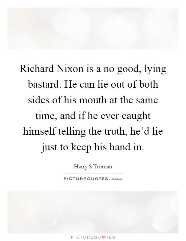 Richard Nixon is a no good, lying bastard. He can lie out of both sides of his mouth at the same time, and if he ever caught himself telling the truth, he'd lie just to keep his hand in Picture Quote #1