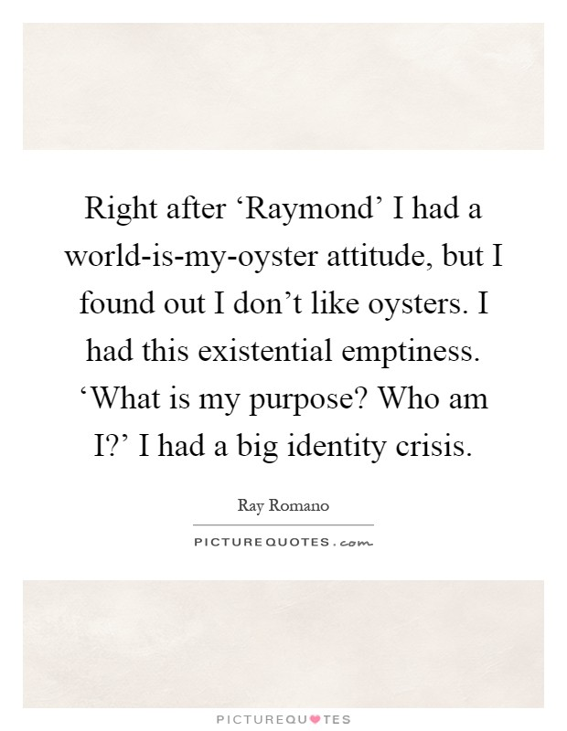 Right after 'Raymond' I had a world-is-my-oyster attitude, but I found out I don't like oysters. I had this existential emptiness. 'What is my purpose? Who am I?' I had a big identity crisis Picture Quote #1
