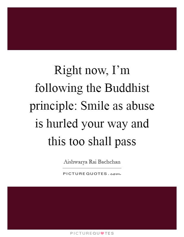 Right now, I'm following the Buddhist principle: Smile as abuse is hurled your way and this too shall pass Picture Quote #1
