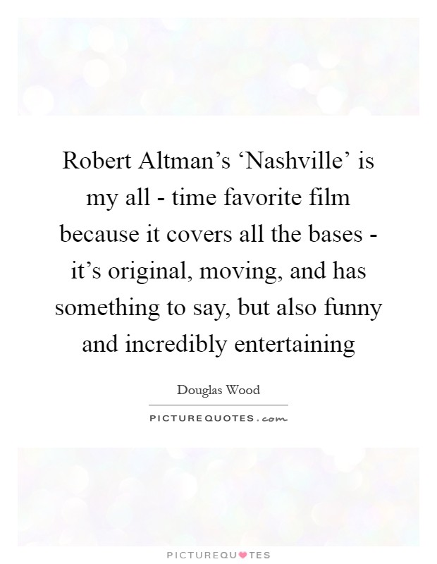Robert Altman's 'Nashville' is my all - time favorite film because it covers all the bases - it's original, moving, and has something to say, but also funny and incredibly entertaining Picture Quote #1