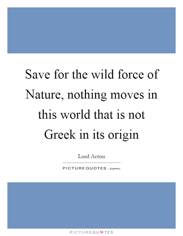 Save for the wild force of Nature, nothing moves in this world that is not Greek in its origin Picture Quote #1
