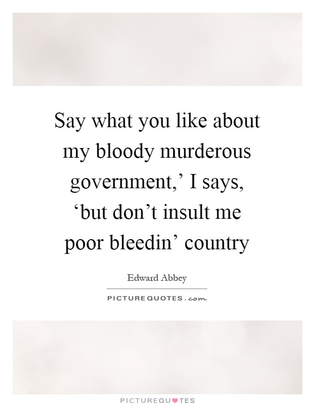 Say what you like about my bloody murderous government,' I says, 'but don't insult me poor bleedin' country Picture Quote #1