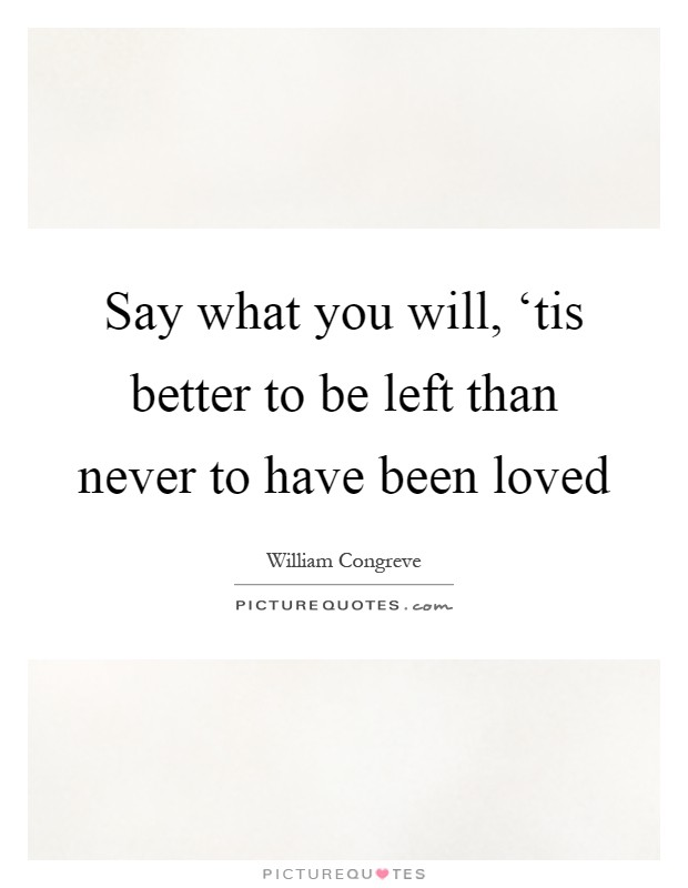 Say what you will, 'tis better to be left than never to have been loved Picture Quote #1