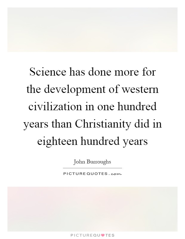 Science has done more for the development of western civilization in one hundred years than Christianity did in eighteen hundred years Picture Quote #1