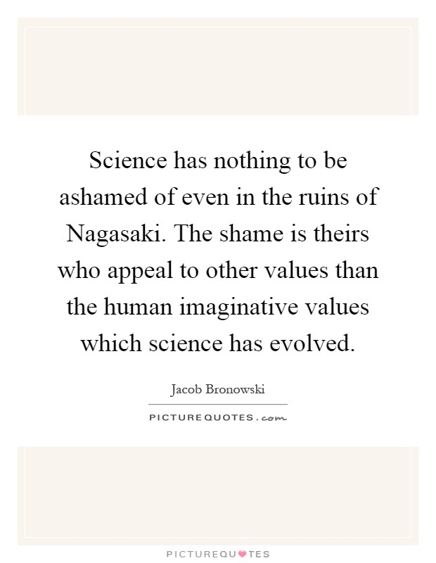 Science has nothing to be ashamed of even in the ruins of Nagasaki. The shame is theirs who appeal to other values than the human imaginative values which science has evolved Picture Quote #1