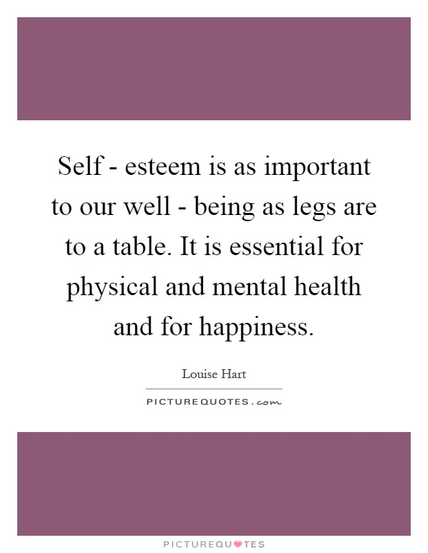 Self - esteem is as important to our well - being as legs are to a table. It is essential for physical and mental health and for happiness Picture Quote #1