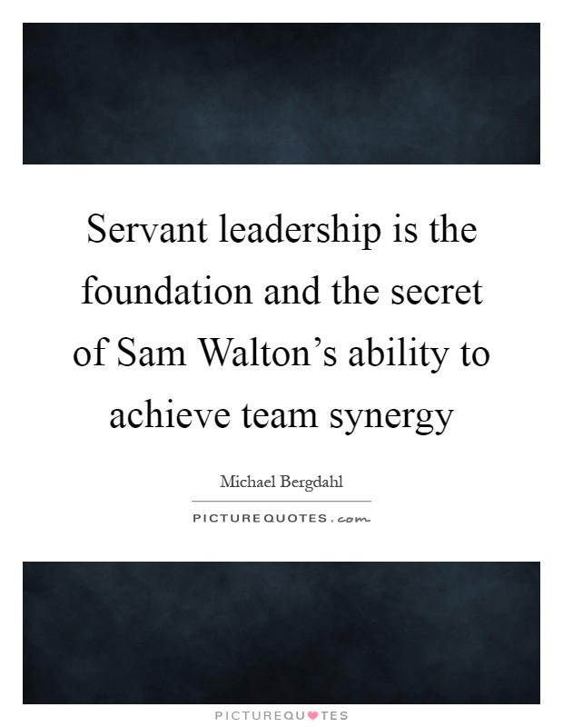Servant leadership is the foundation and the secret of Sam Walton's ability to achieve team synergy Picture Quote #1
