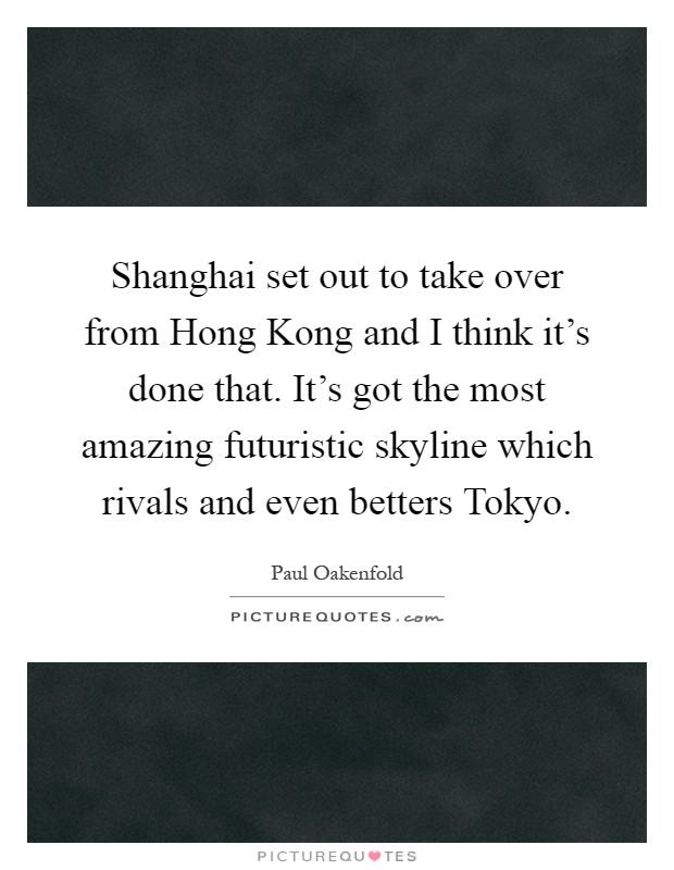 Shanghai set out to take over from Hong Kong and I think it's done that. It's got the most amazing futuristic skyline which rivals and even betters Tokyo Picture Quote #1