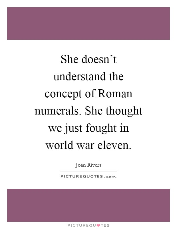 She doesn't understand the concept of Roman numerals. She thought we just fought in world war eleven Picture Quote #1