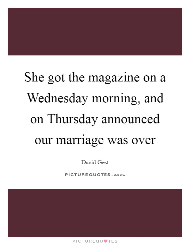She got the magazine on a Wednesday morning, and on Thursday announced our marriage was over Picture Quote #1