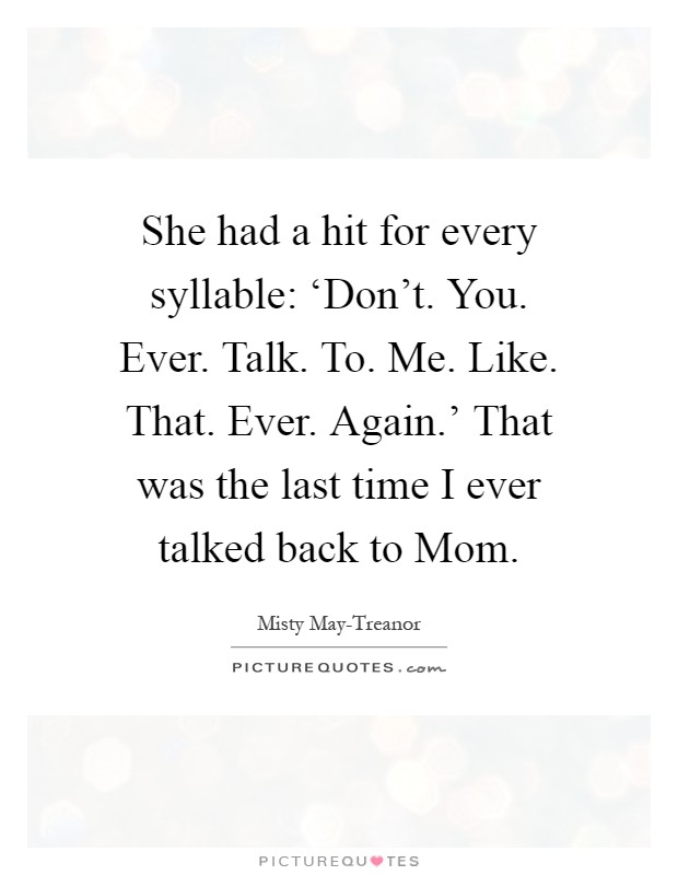 She had a hit for every syllable: 'Don't. You. Ever. Talk. To. Me. Like. That. Ever. Again.' That was the last time I ever talked back to Mom Picture Quote #1