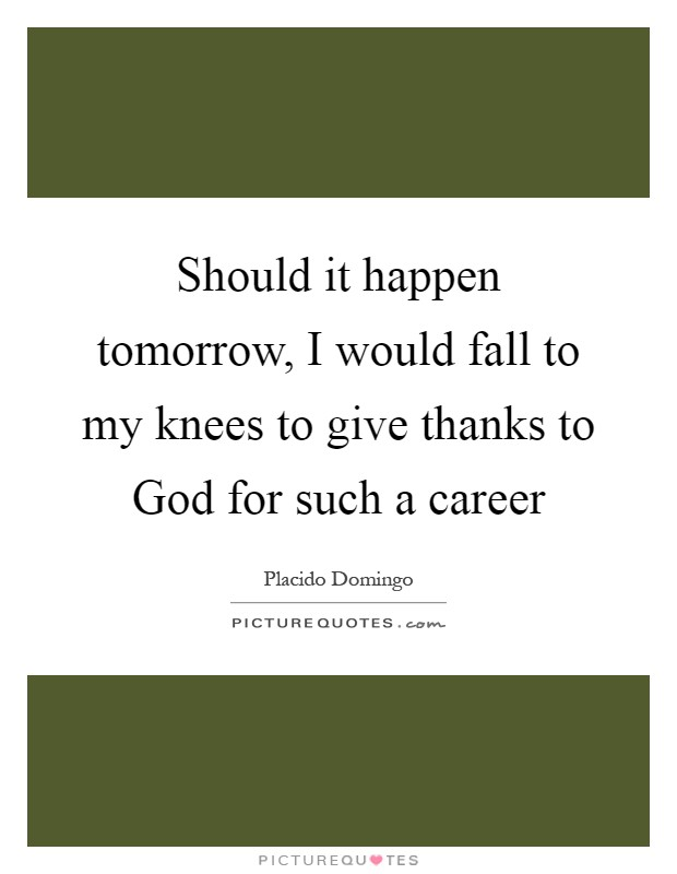 Should it happen tomorrow, I would fall to my knees to give thanks to God for such a career Picture Quote #1