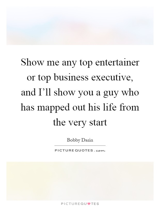 Show me any top entertainer or top business executive, and I'll show you a guy who has mapped out his life from the very start Picture Quote #1