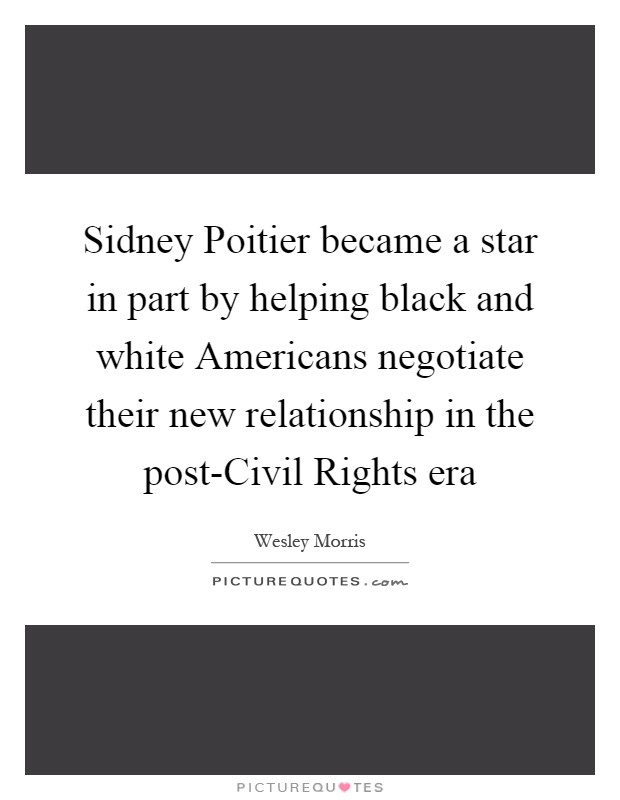 Sidney Poitier became a star in part by helping black and white Americans negotiate their new relationship in the post-Civil Rights era Picture Quote #1