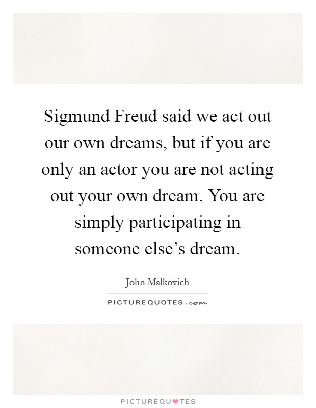 Sigmund Freud said we act out our own dreams, but if you are only an actor you are not acting out your own dream. You are simply participating in someone else's dream Picture Quote #1