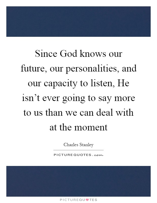 Since God knows our future, our personalities, and our capacity to listen, He isn't ever going to say more to us than we can deal with at the moment Picture Quote #1