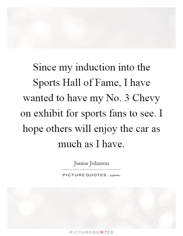 Since my induction into the Sports Hall of Fame, I have wanted to have my No. 3 Chevy on exhibit for sports fans to see. I hope others will enjoy the car as much as I have Picture Quote #1