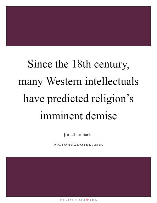 Since the 18th century, many Western intellectuals have predicted religion's imminent demise Picture Quote #1