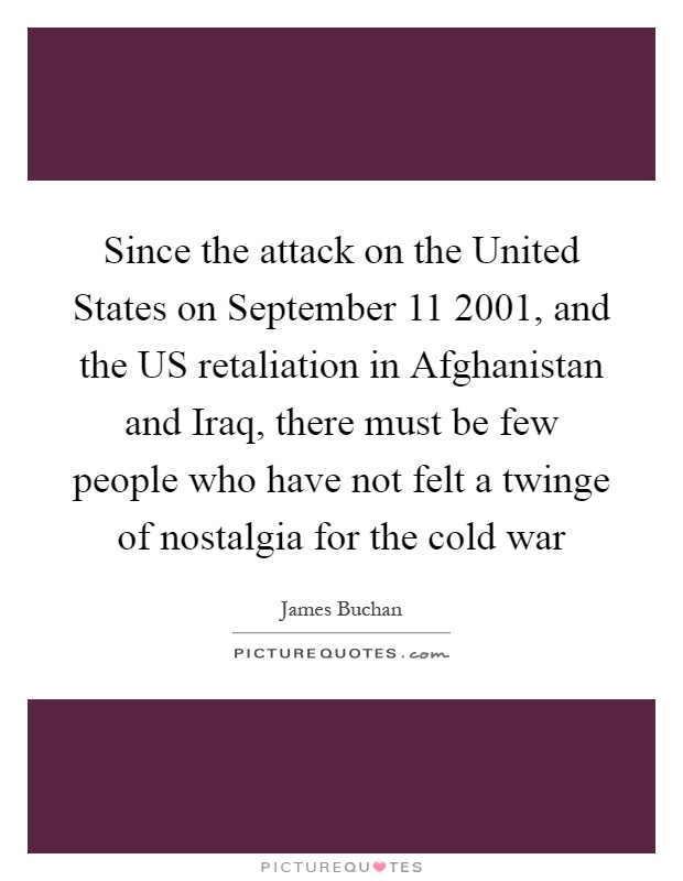 Since the attack on the United States on September 11 2001, and the US retaliation in Afghanistan and Iraq, there must be few people who have not felt a twinge of nostalgia for the cold war Picture Quote #1